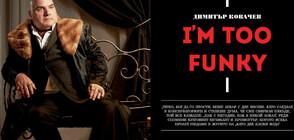 Димитър Ковачев-Фънки: I'm too Funky