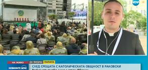 След посещението на папата в Раковски: Разказ от първо лице на отец Ивелин (ВИДЕО)
