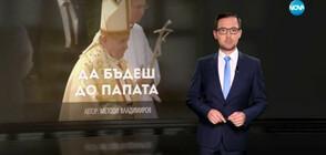 """""""Темата на NOVA"""": Да бъдеш до папата"""