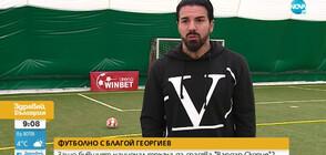 """ФУТБОЛНО С БЛАГОЙ ГЕОРГИЕВ: Защо бившият национал тръгна да спасява """"Вардар""""(Скопие)?"""
