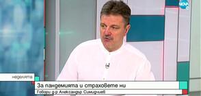 Д-р Александър Симидчиев за пандемията и страховете